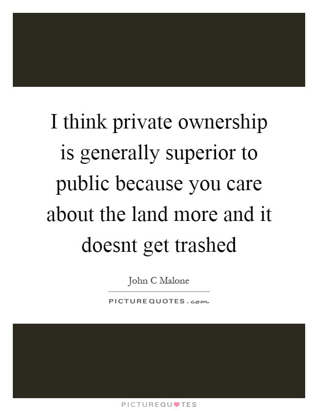 I think private ownership is generally superior to public because you care about the land more and it doesnt get trashed Picture Quote #1