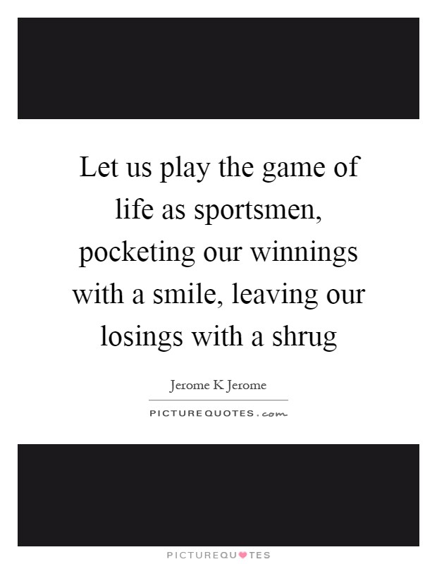 Let us play the game of life as sportsmen, pocketing our winnings with a smile, leaving our losings with a shrug Picture Quote #1