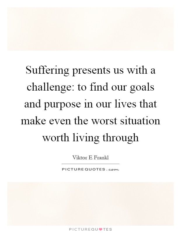 Suffering presents us with a challenge: to find our goals and purpose in our lives that make even the worst situation worth living through Picture Quote #1
