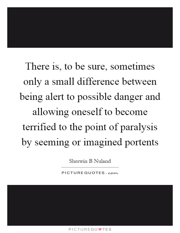 There is, to be sure, sometimes only a small difference between being alert to possible danger and allowing oneself to become terrified to the point of paralysis by seeming or imagined portents Picture Quote #1