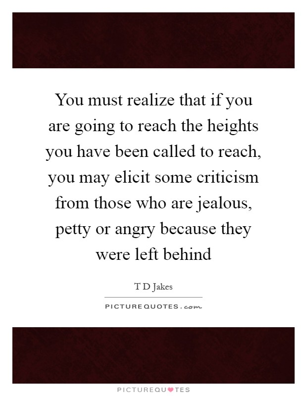 You must realize that if you are going to reach the heights you have been called to reach, you may elicit some criticism from those who are jealous, petty or angry because they were left behind Picture Quote #1