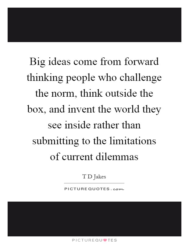 Big ideas come from forward thinking people who challenge the norm, think outside the box, and invent the world they see inside rather than submitting to the limitations of current dilemmas Picture Quote #1