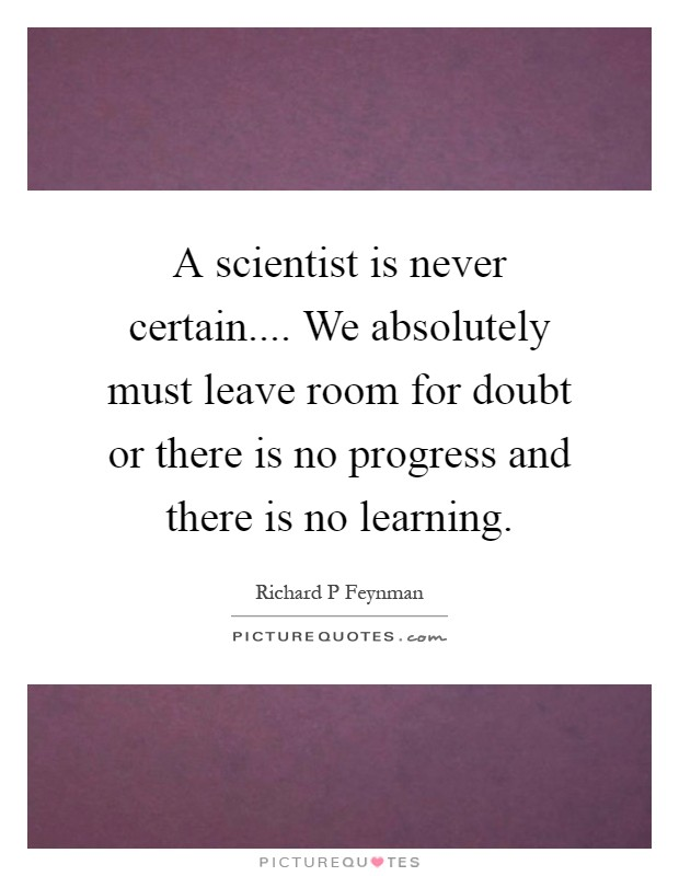 A scientist is never certain.... We absolutely must leave room for doubt or there is no progress and there is no learning Picture Quote #1