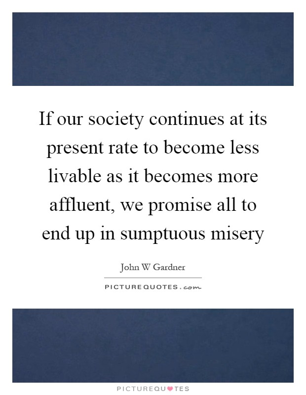 If our society continues at its present rate to become less livable as it becomes more affluent, we promise all to end up in sumptuous misery Picture Quote #1