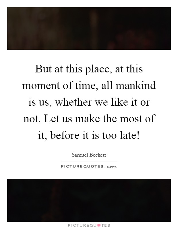 But at this place, at this moment of time, all mankind is us, whether we like it or not. Let us make the most of it, before it is too late! Picture Quote #1