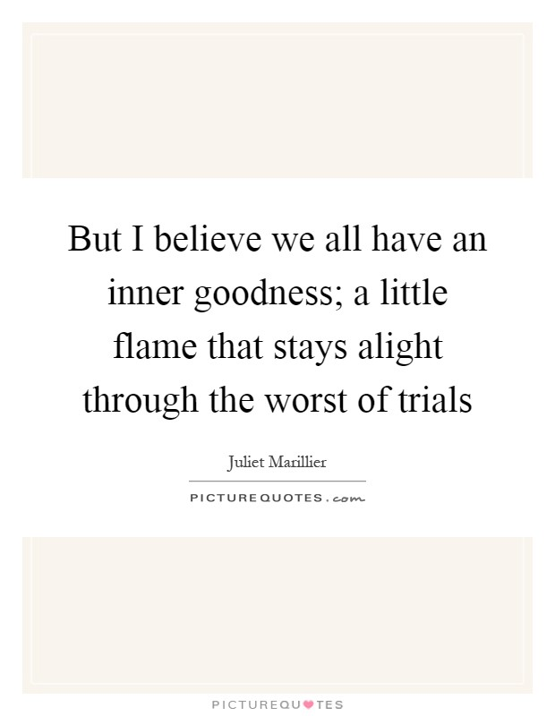But I believe we all have an inner goodness; a little flame that stays alight through the worst of trials Picture Quote #1