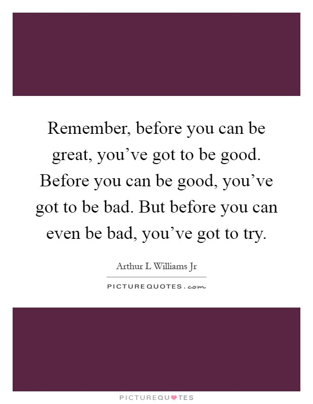 Remember, before you can be great, you've got to be good. Before you can be good, you've got to be bad. But before you can even be bad, you've got to try Picture Quote #1