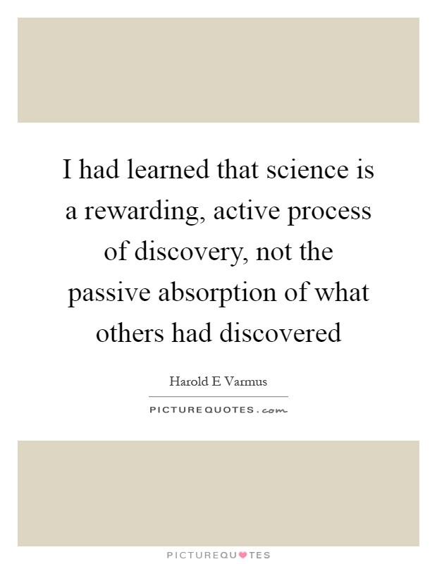I had learned that science is a rewarding, active process of discovery, not the passive absorption of what others had discovered Picture Quote #1