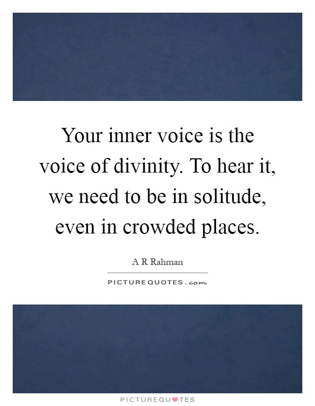 Your inner voice is the voice of divinity. To hear it, we need to be in solitude, even in crowded places Picture Quote #1