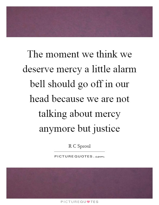 The moment we think we deserve mercy a little alarm bell should go off in our head because we are not talking about mercy anymore but justice Picture Quote #1