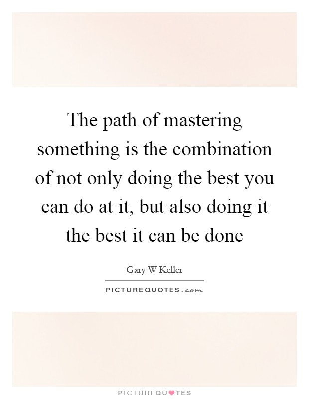 The path of mastering something is the combination of not only doing the best you can do at it, but also doing it the best it can be done Picture Quote #1