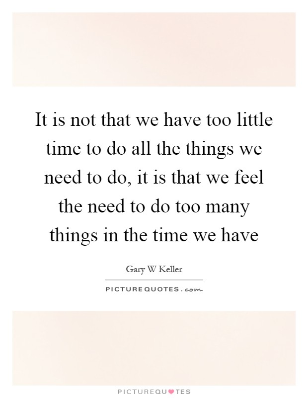 It is not that we have too little time to do all the things we need to do, it is that we feel the need to do too many things in the time we have Picture Quote #1