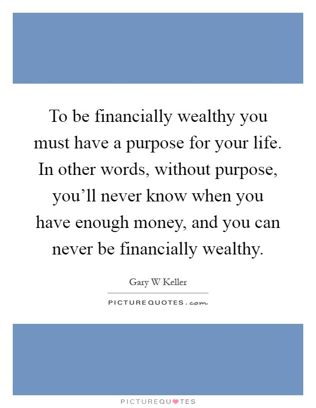 To be financially wealthy you must have a purpose for your life. In other words, without purpose, you'll never know when you have enough money, and you can never be financially wealthy Picture Quote #1