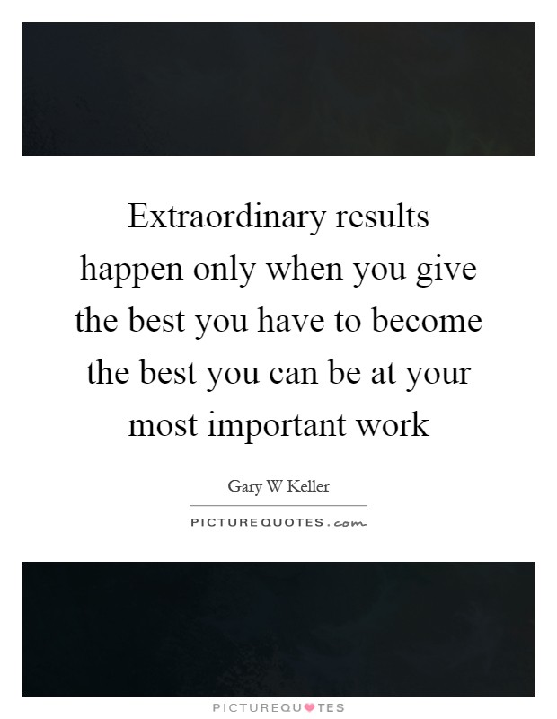 Extraordinary results happen only when you give the best you have to become the best you can be at your most important work Picture Quote #1