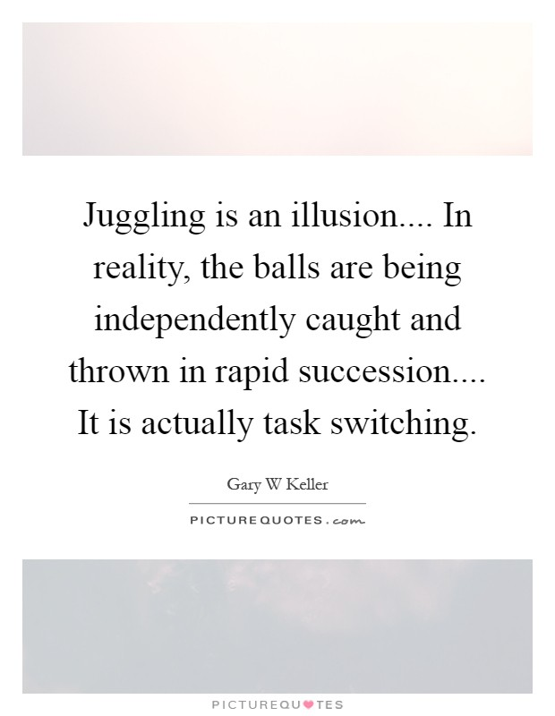 Juggling is an illusion.... In reality, the balls are being independently caught and thrown in rapid succession.... It is actually task switching Picture Quote #1