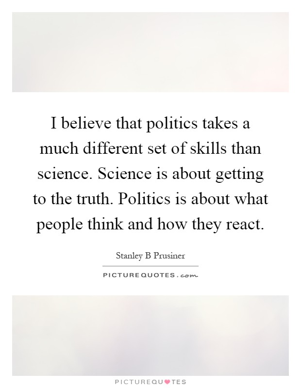 I believe that politics takes a much different set of skills than science. Science is about getting to the truth. Politics is about what people think and how they react Picture Quote #1