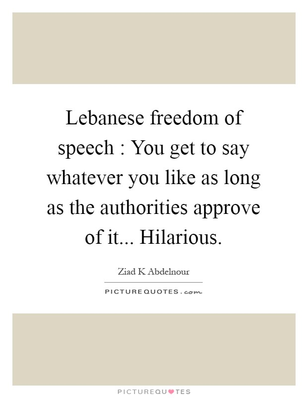 Lebanese freedom of speech : You get to say whatever you like as long as the authorities approve of it... Hilarious Picture Quote #1