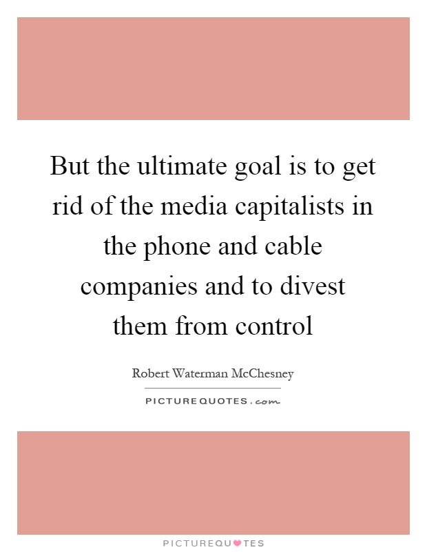 But the ultimate goal is to get rid of the media capitalists in the phone and cable companies and to divest them from control Picture Quote #1