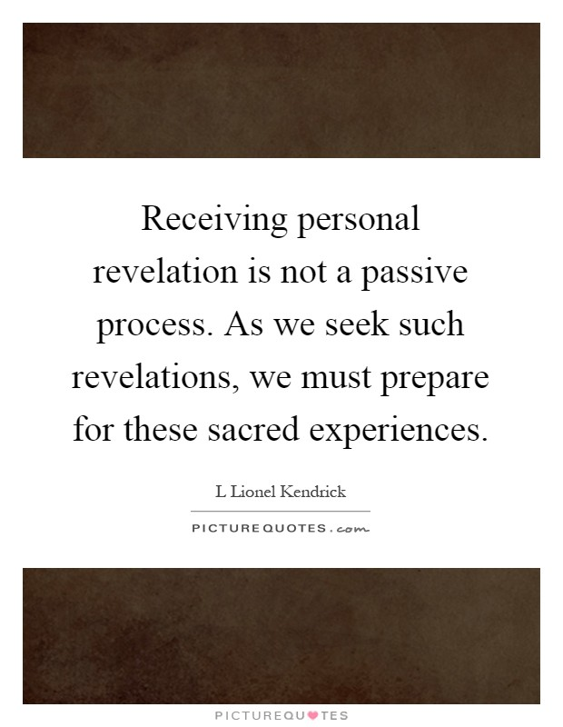 Receiving personal revelation is not a passive process. As we seek such revelations, we must prepare for these sacred experiences Picture Quote #1