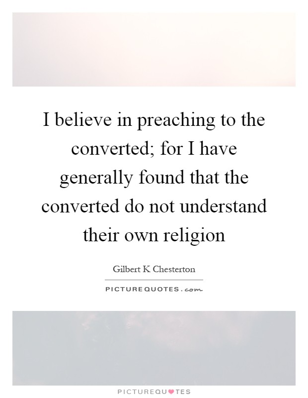 I believe in preaching to the converted; for I have generally found that the converted do not understand their own religion Picture Quote #1