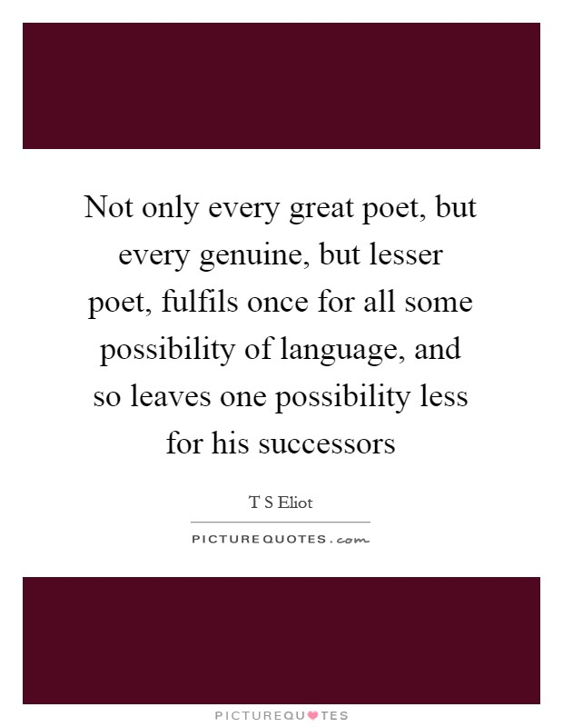 Not only every great poet, but every genuine, but lesser poet, fulfils once for all some possibility of language, and so leaves one possibility less for his successors Picture Quote #1