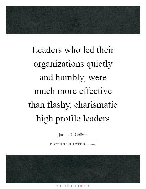 Leaders who led their organizations quietly and humbly, were much more effective than flashy, charismatic high profile leaders Picture Quote #1