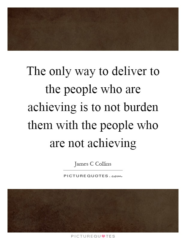 The only way to deliver to the people who are achieving is to not burden them with the people who are not achieving Picture Quote #1