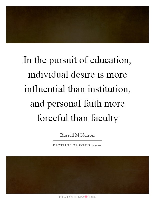 In the pursuit of education, individual desire is more influential than institution, and personal faith more forceful than faculty Picture Quote #1
