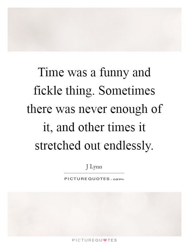 Time was a funny and fickle thing. Sometimes there was never enough of it, and other times it stretched out endlessly Picture Quote #1