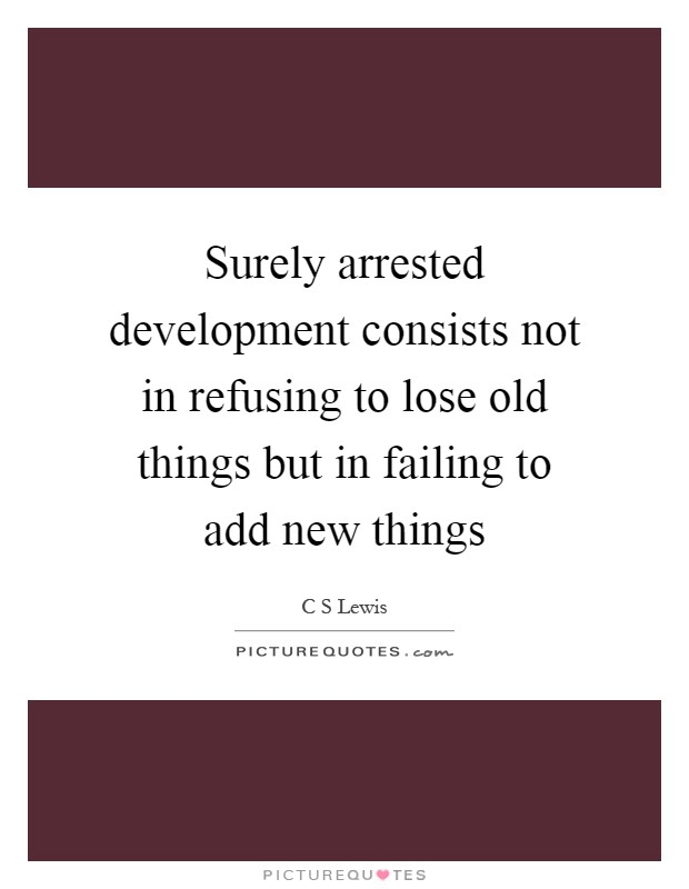 Surely arrested development consists not in refusing to lose old things but in failing to add new things Picture Quote #1