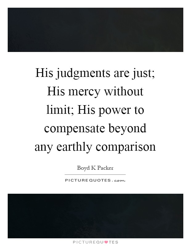 His judgments are just; His mercy without limit; His power to compensate beyond any earthly comparison Picture Quote #1