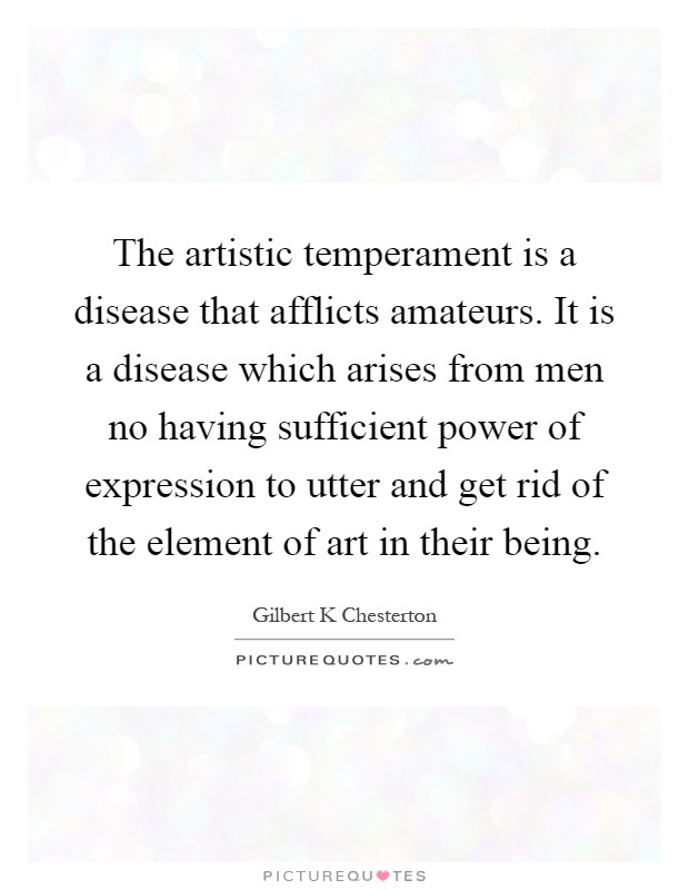 The artistic temperament is a disease that afflicts amateurs. It is a disease which arises from men no having sufficient power of expression to utter and get rid of the element of art in their being Picture Quote #1
