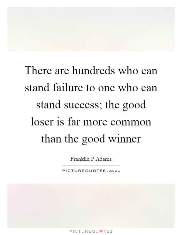 There are hundreds who can stand failure to one who can stand success; the good loser is far more common than the good winner Picture Quote #1