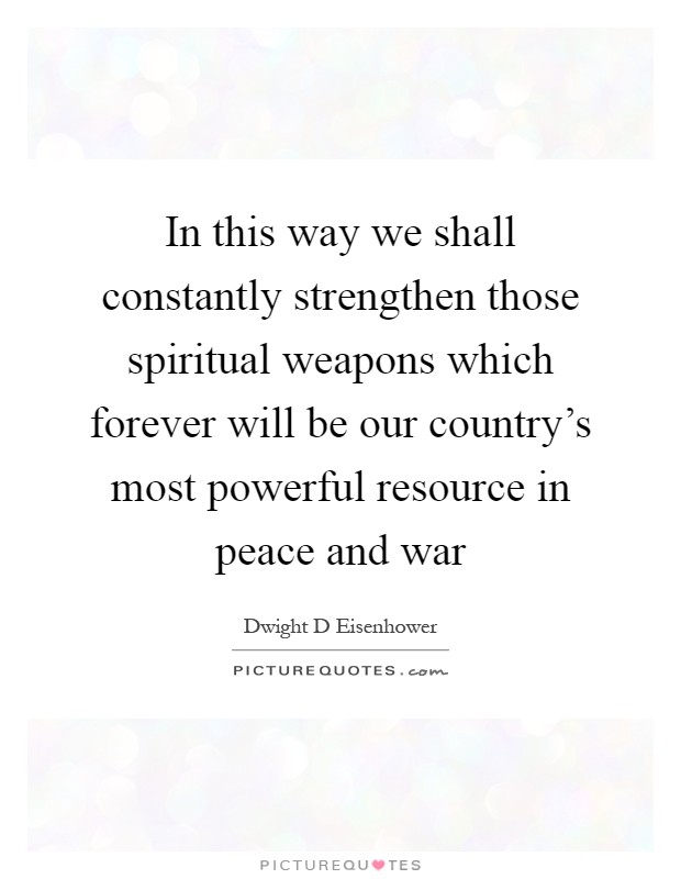 In this way we shall constantly strengthen those spiritual weapons which forever will be our country's most powerful resource in peace and war Picture Quote #1
