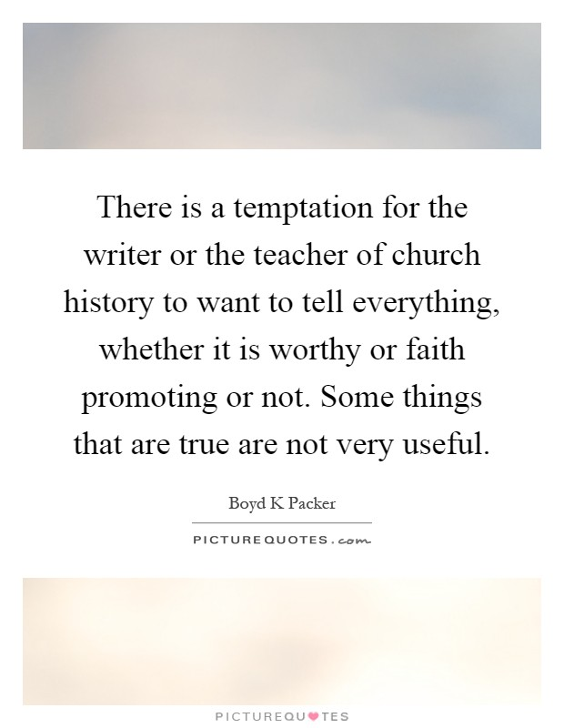 There is a temptation for the writer or the teacher of church history to want to tell everything, whether it is worthy or faith promoting or not. Some things that are true are not very useful Picture Quote #1