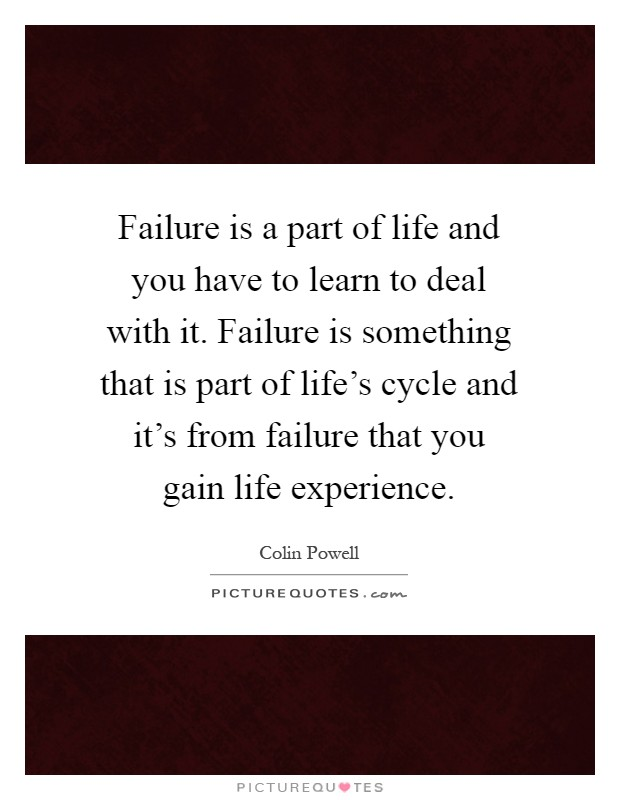 Failure is a part of life and you have to learn to deal with it. Failure is something that is part of life's cycle and it's from failure that you gain life experience Picture Quote #1