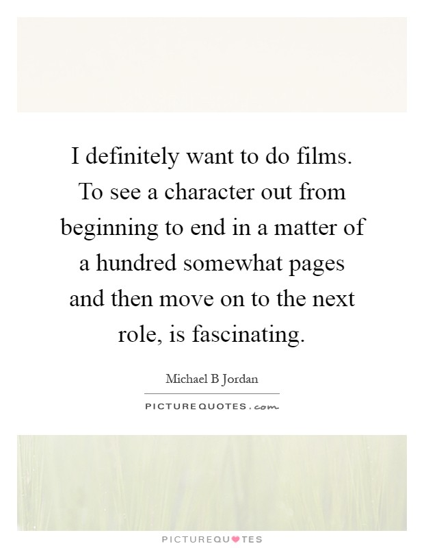 I definitely want to do films. To see a character out from beginning to end in a matter of a hundred somewhat pages and then move on to the next role, is fascinating Picture Quote #1