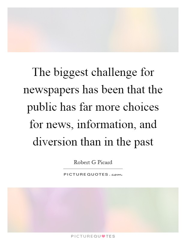 The biggest challenge for newspapers has been that the public has far more choices for news, information, and diversion than in the past Picture Quote #1