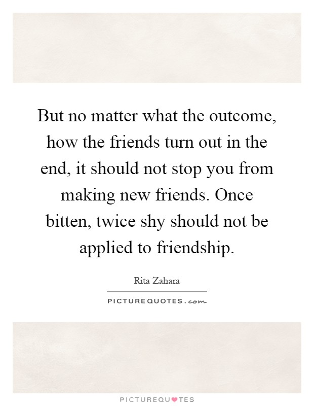 But no matter what the outcome, how the friends turn out in the end, it should not stop you from making new friends. Once bitten, twice shy should not be applied to friendship Picture Quote #1