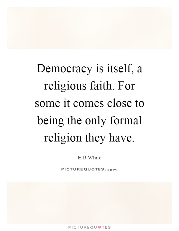 Democracy is itself, a religious faith. For some it comes close to being the only formal religion they have Picture Quote #1