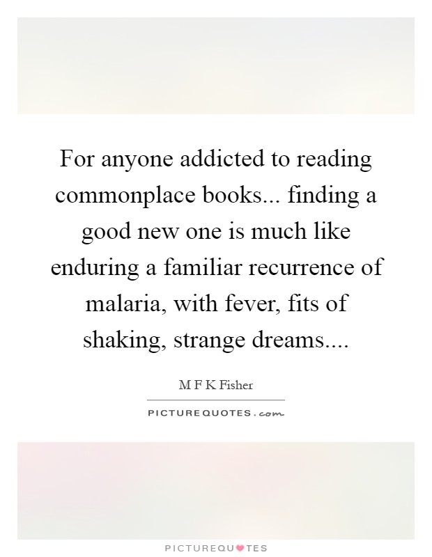 For anyone addicted to reading commonplace books... finding a good new one is much like enduring a familiar recurrence of malaria, with fever, fits of shaking, strange dreams Picture Quote #1