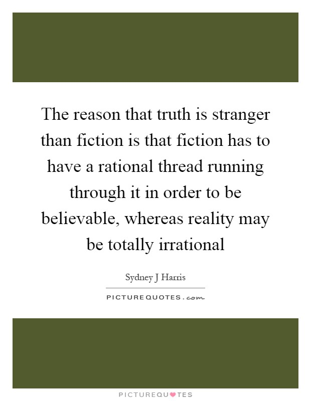 The reason that truth is stranger than fiction is that fiction has to have a rational thread running through it in order to be believable, whereas reality may be totally irrational Picture Quote #1
