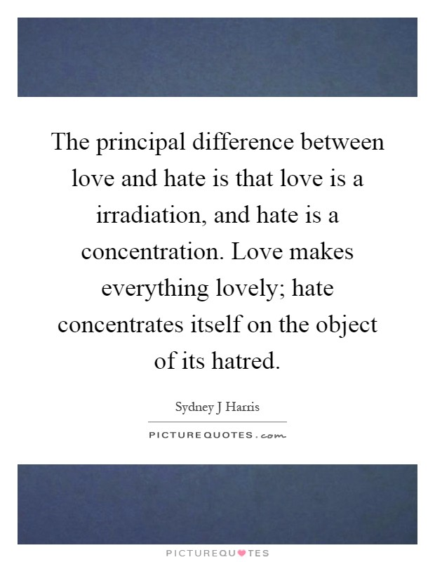 The principal difference between love and hate is that love is a irradiation, and hate is a concentration. Love makes everything lovely; hate concentrates itself on the object of its hatred Picture Quote #1
