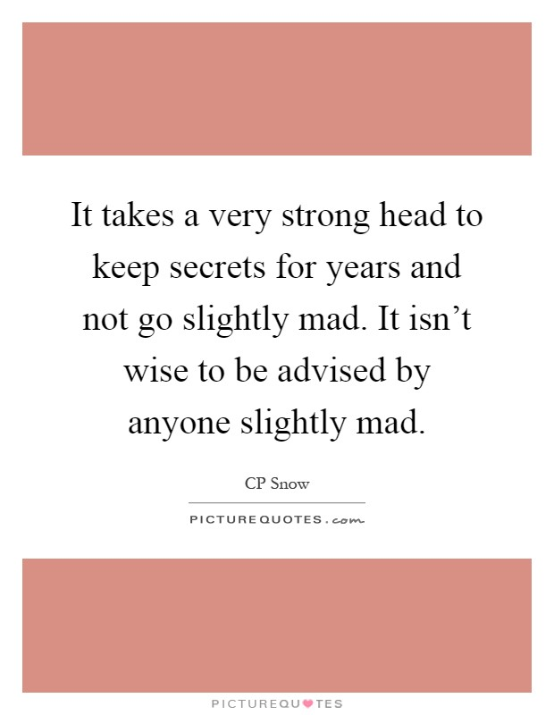 It takes a very strong head to keep secrets for years and not go slightly mad. It isn't wise to be advised by anyone slightly mad Picture Quote #1