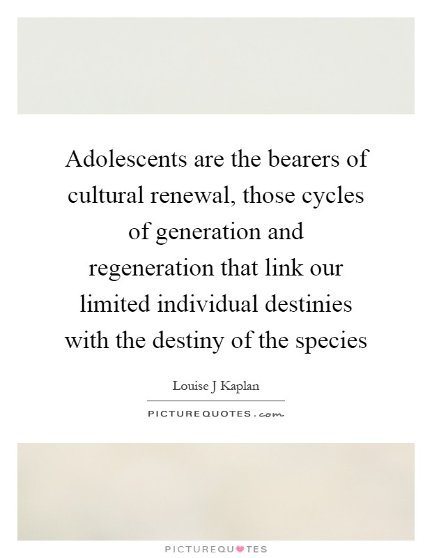 Adolescents are the bearers of cultural renewal, those cycles of generation and regeneration that link our limited individual destinies with the destiny of the species Picture Quote #1