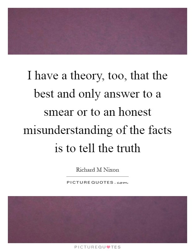 I have a theory, too, that the best and only answer to a smear or to an honest misunderstanding of the facts is to tell the truth Picture Quote #1