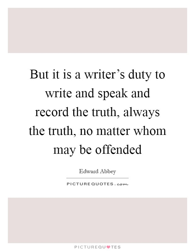 But it is a writer's duty to write and speak and record the truth, always the truth, no matter whom may be offended Picture Quote #1