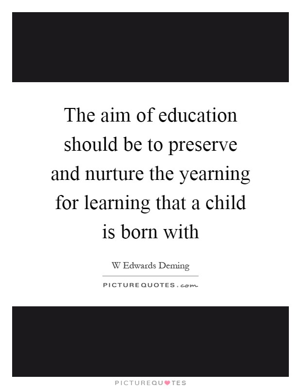 The aim of education should be to preserve and nurture the yearning for learning that a child is born with Picture Quote #1