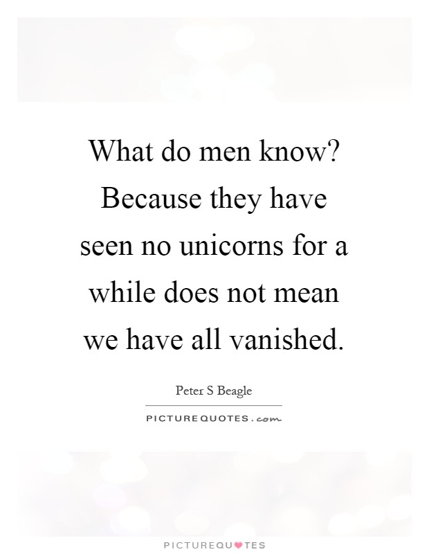 What do men know? Because they have seen no unicorns for a while does not mean we have all vanished Picture Quote #1