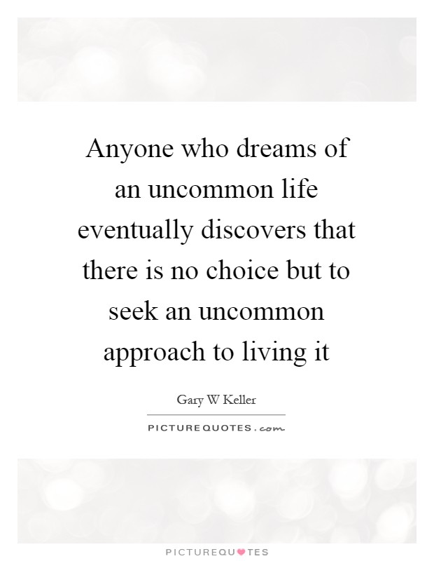 Anyone who dreams of an uncommon life eventually discovers that there is no choice but to seek an uncommon approach to living it Picture Quote #1